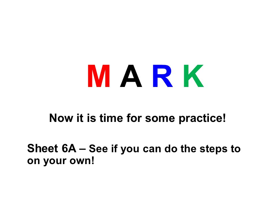 M A R K Now it is time for some practice! Sheet 6A – See if you can do the steps to on your own!
