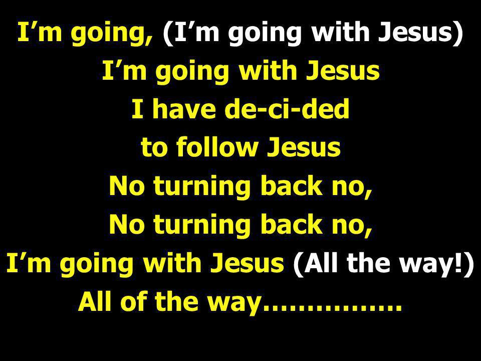 I'm going, (I'm going with Jesus) I'm going with Jesus I have de-ci-ded to follow Jesus No turning back no, I'm going with Jesus (All the way!) All of the way…………….