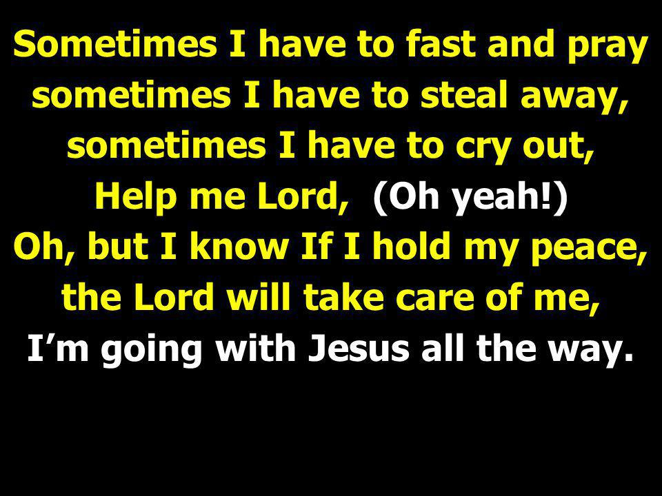 Sometimes I have to fast and pray sometimes I have to steal away, sometimes I have to cry out, Help me Lord, (Oh yeah!) Oh, but I know If I hold my pe