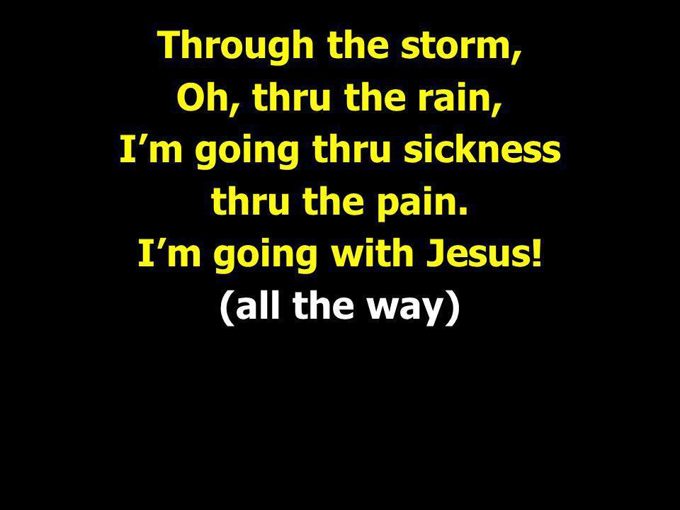 Through the storm, Oh, thru the rain, I'm going thru sickness thru the pain.