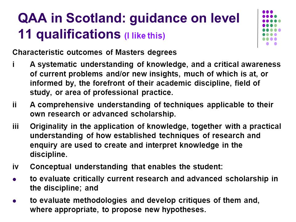 QAA in Scotland: guidance on level 11 qualifications (I like this) Characteristic outcomes of Masters degrees i A systematic understanding of knowledge, and a critical awareness of current problems and/or new insights, much of which is at, or informed by, the forefront of their academic discipline, field of study, or area of professional practice.