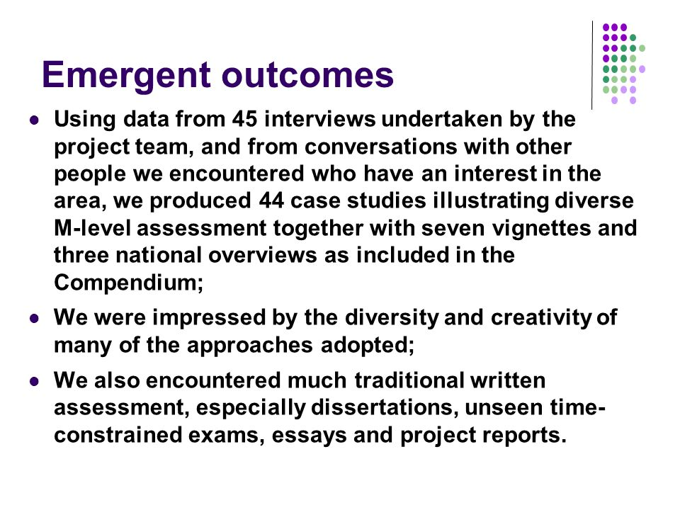 Emergent outcomes Using data from 45 interviews undertaken by the project team, and from conversations with other people we encountered who have an interest in the area, we produced 44 case studies illustrating diverse M-level assessment together with seven vignettes and three national overviews as included in the Compendium; We were impressed by the diversity and creativity of many of the approaches adopted; We also encountered much traditional written assessment, especially dissertations, unseen time- constrained exams, essays and project reports.