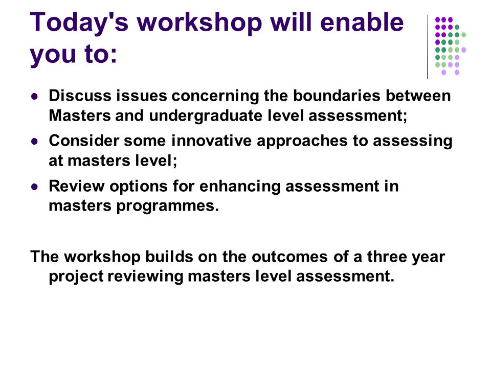 Today s workshop will enable you to: Discuss issues concerning the boundaries between Masters and undergraduate level assessment; Consider some innovative approaches to assessing at masters level; Review options for enhancing assessment in masters programmes.