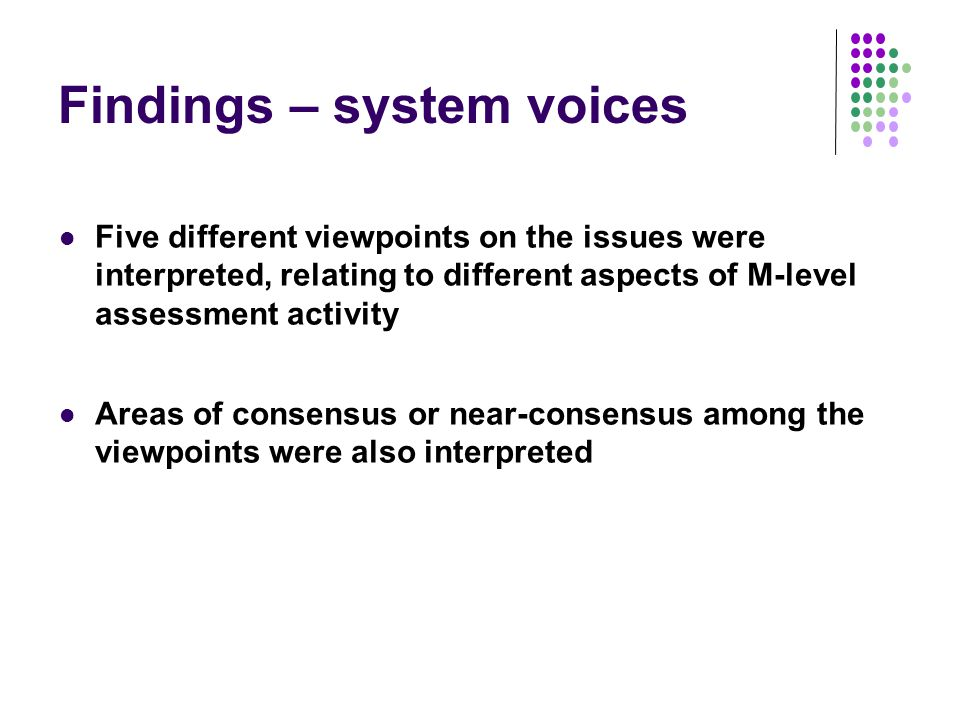 Findings – system voices Five different viewpoints on the issues were interpreted, relating to different aspects of M-level assessment activity Areas of consensus or near-consensus among the viewpoints were also interpreted