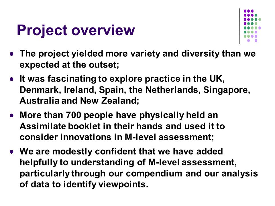 Project overview The project yielded more variety and diversity than we expected at the outset; It was fascinating to explore practice in the UK, Denmark, Ireland, Spain, the Netherlands, Singapore, Australia and New Zealand; More than 700 people have physically held an Assimilate booklet in their hands and used it to consider innovations in M-level assessment; We are modestly confident that we have added helpfully to understanding of M-level assessment, particularly through our compendium and our analysis of data to identify viewpoints.