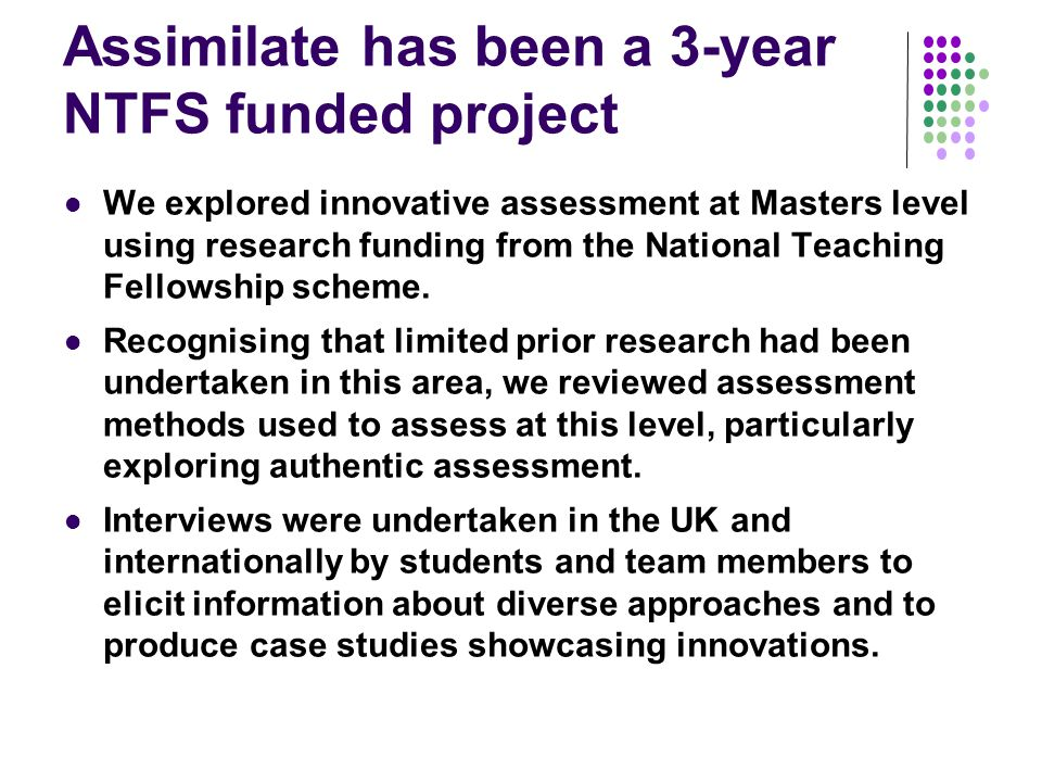 Assimilate has been a 3-year NTFS funded project We explored innovative assessment at Masters level using research funding from the National Teaching Fellowship scheme.