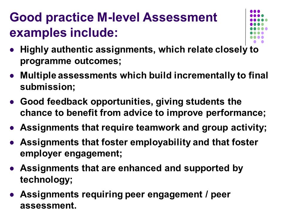 Good practice M-level Assessment examples include: Highly authentic assignments, which relate closely to programme outcomes; Multiple assessments which build incrementally to final submission; Good feedback opportunities, giving students the chance to benefit from advice to improve performance; Assignments that require teamwork and group activity; Assignments that foster employability and that foster employer engagement; Assignments that are enhanced and supported by technology; Assignments requiring peer engagement / peer assessment.