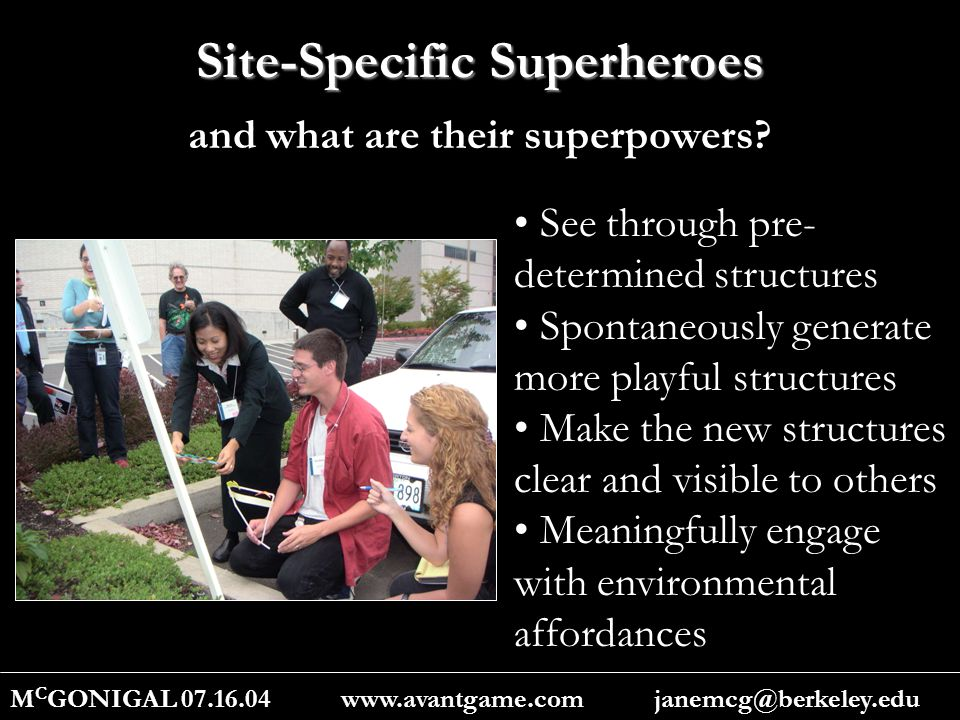 Site-Specific Superheroes M C GONIGAL 07.16.04 www.avantgame.com janemcg@berkeley.edu See through pre- determined structures Spontaneously generate more playful structures Make the new structures clear and visible to others Meaningfully engage with environmental affordances and what are their superpowers?