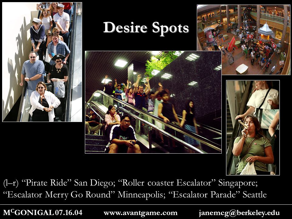 Desire Spots M C GONIGAL 07.16.04 www.avantgame.com janemcg@berkeley.edu (l–r) Pirate Ride San Diego; Roller coaster Escalator Singapore; Escalator Merry Go Round Minneapolis; Escalator Parade Seattle