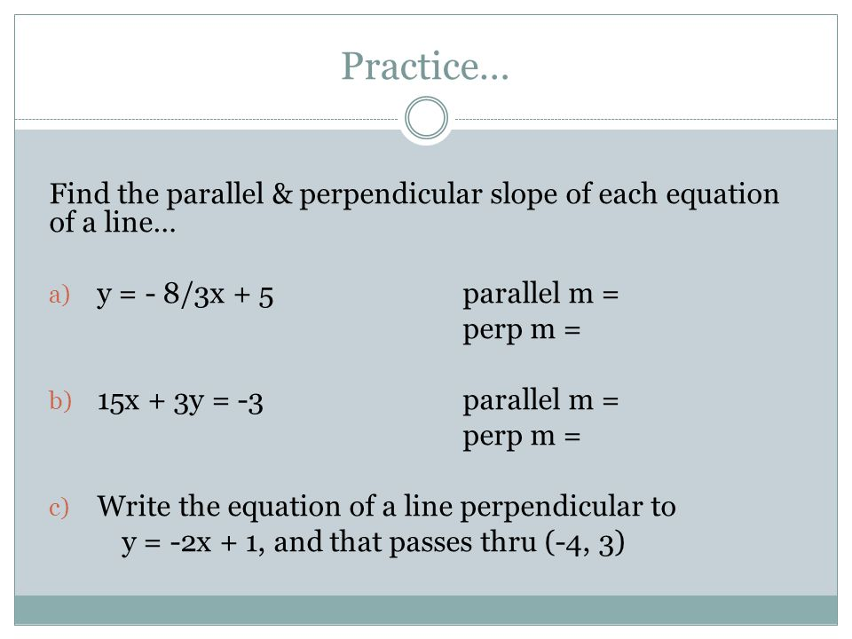 Practice… Find the parallel & perpendicular slope of each equation of a line… a) y = - 8/3x + 5parallel m = perp m = b) 15x + 3y = -3parallel m = perp