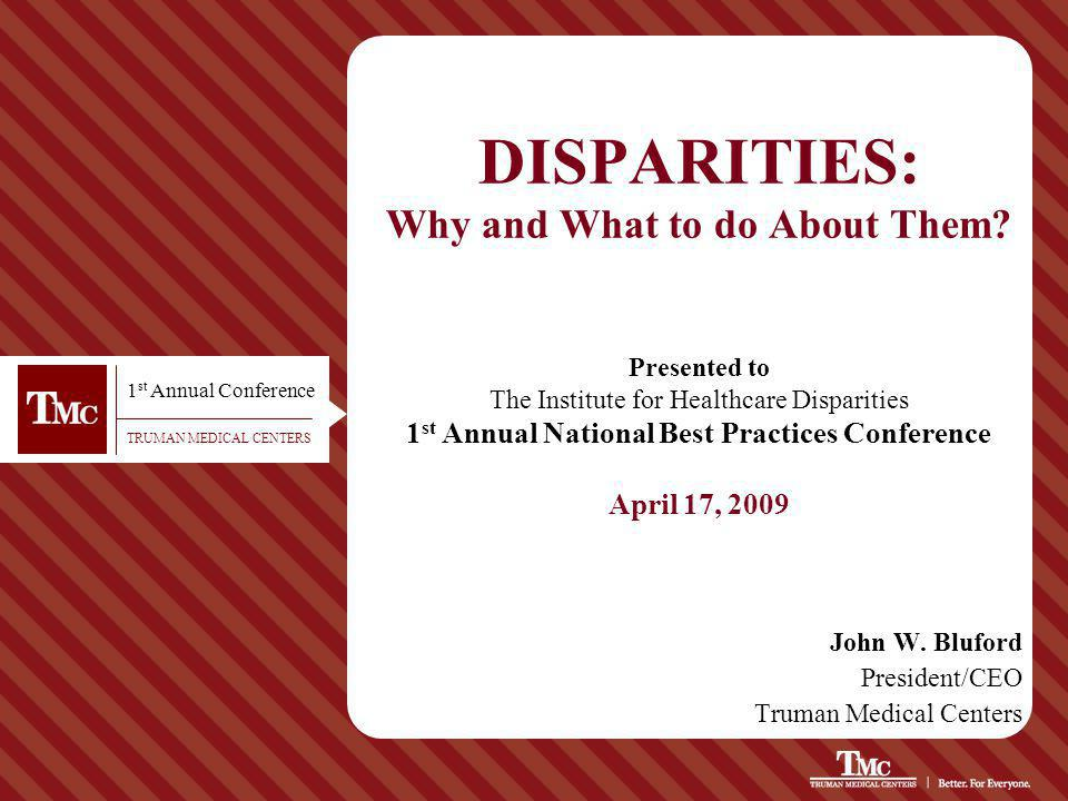 TRUMAN MEDICAL CENTERS DISPARITIES: Why and What to do About Them? John W. Bluford President/CEO Truman Medical Centers Presented to The Institute for