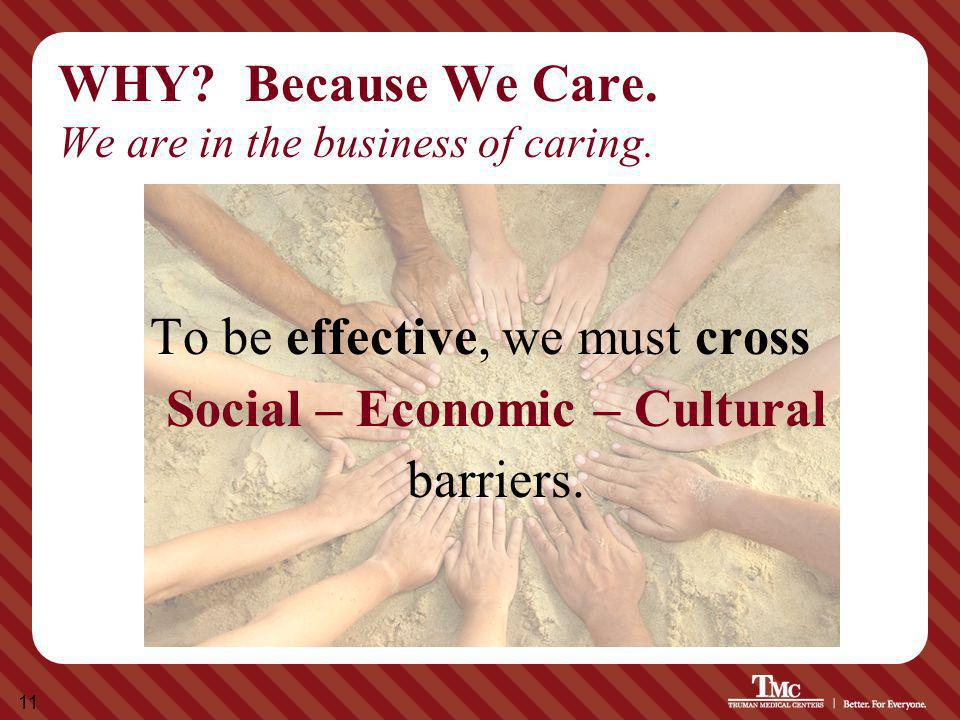 11 WHY? Because We Care. We are in the business of caring. To be effective, we must cross Social – Economic – Cultural barriers.