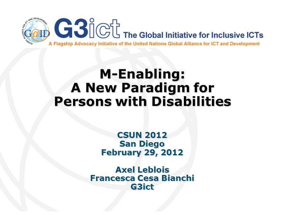 M-Enabling: A New Paradigm for Persons with Disabilities CSUN 2012 San Diego February 29, 2012 Axel Leblois Francesca Cesa Bianchi G3ict
