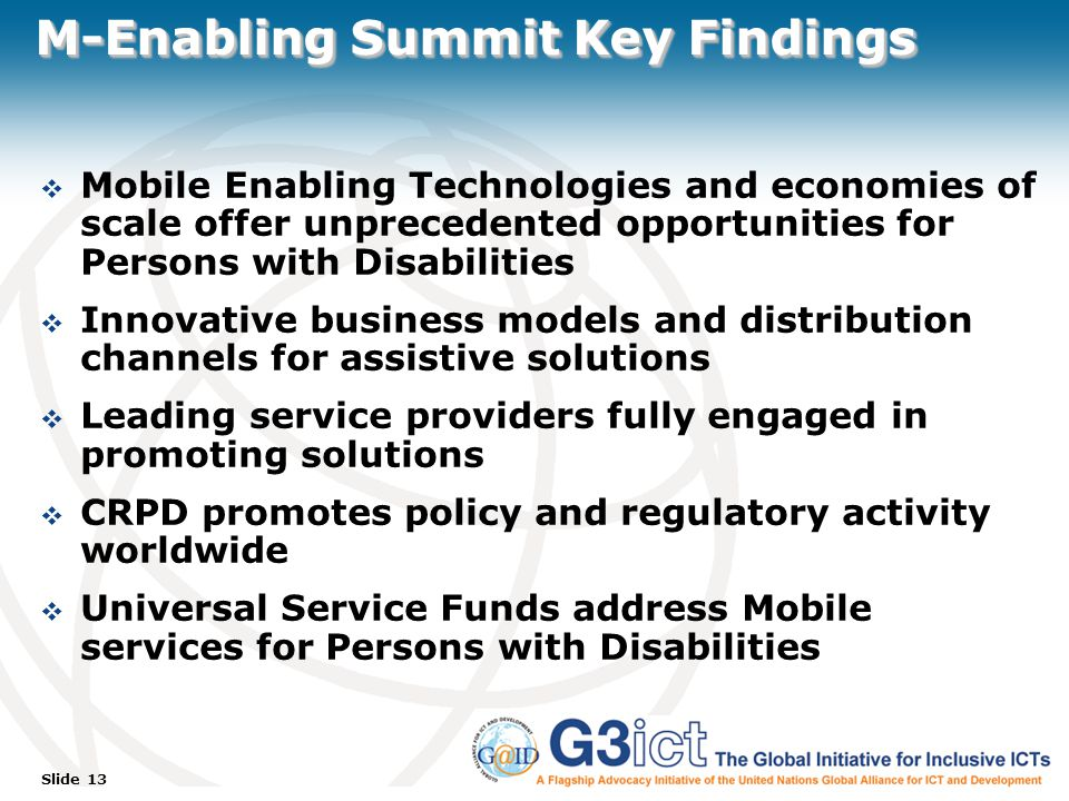 Slide 13 M-Enabling Summit Key Findings  Mobile Enabling Technologies and economies of scale offer unprecedented opportunities for Persons with Disabilities  Innovative business models and distribution channels for assistive solutions  Leading service providers fully engaged in promoting solutions  CRPD promotes policy and regulatory activity worldwide  Universal Service Funds address Mobile services for Persons with Disabilities