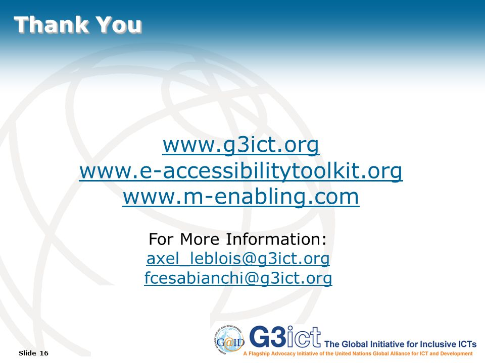 Slide 16 Thank You www.g3ict.org www.e-accessibilitytoolkit.org www.m-enabling.com For More Information: axel_leblois@g3ict.org fcesabianchi@g3ict.org