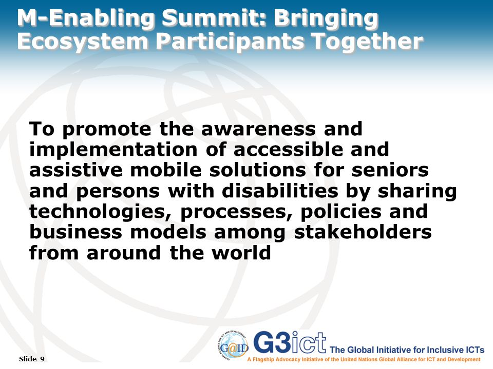 Slide 9 M-Enabling Summit: Bringing Ecosystem Participants Together To promote the awareness and implementation of accessible and assistive mobile solutions for seniors and persons with disabilities by sharing technologies, processes, policies and business models among stakeholders from around the world