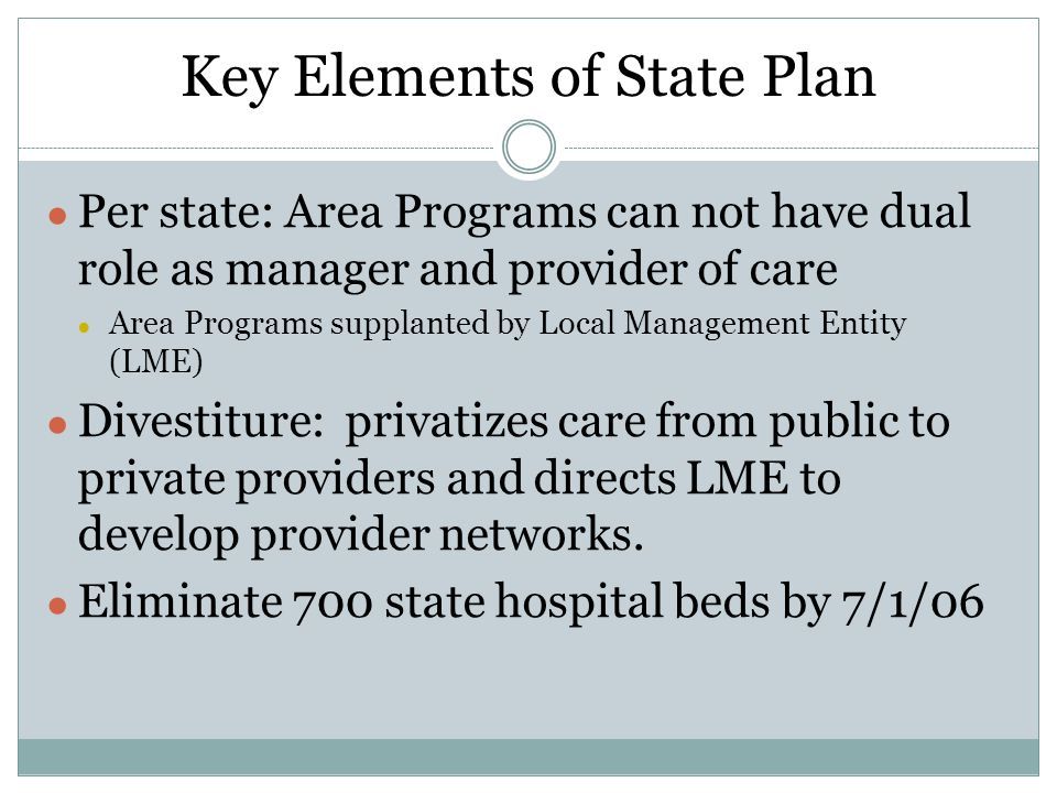 Key Elements of State Plan ● Per state: Area Programs can not have dual role as manager and provider of care ● Area Programs supplanted by Local Management Entity (LME) ● Divestiture: privatizes care from public to private providers and directs LME to develop provider networks.