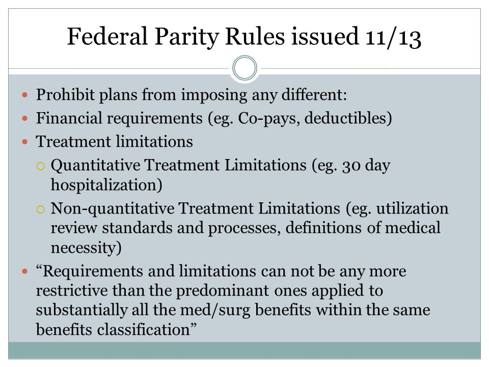 Federal Parity Rules issued 11/13 Prohibit plans from imposing any different: Financial requirements (eg.