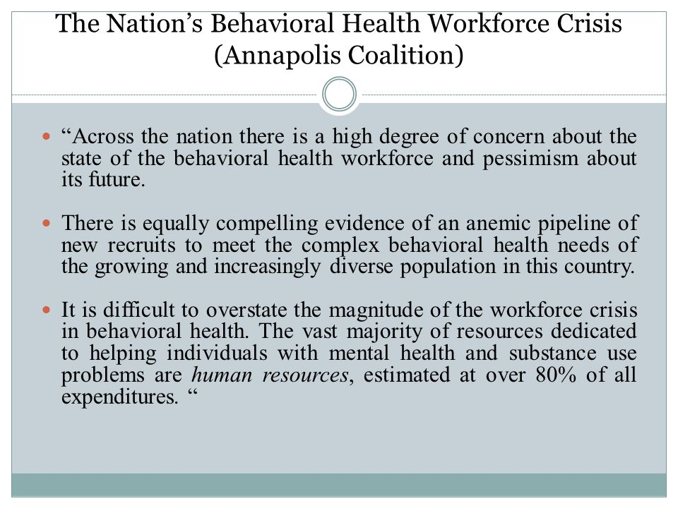 The Nation's Behavioral Health Workforce Crisis (Annapolis Coalition) Across the nation there is a high degree of concern about the state of the behavioral health workforce and pessimism about its future.