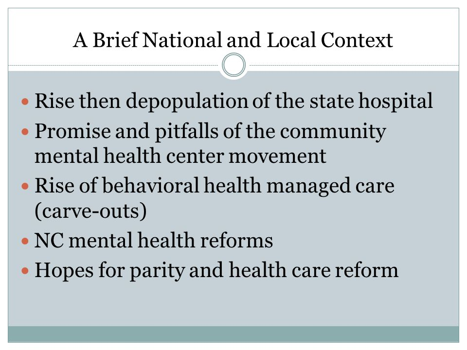A Brief National and Local Context Rise then depopulation of the state hospital Promise and pitfalls of the community mental health center movement Rise of behavioral health managed care (carve-outs) NC mental health reforms Hopes for parity and health care reform