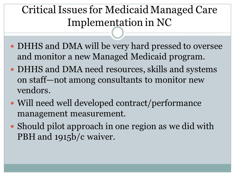 Critical Issues for Medicaid Managed Care Implementation in NC DHHS and DMA will be very hard pressed to oversee and monitor a new Managed Medicaid program.