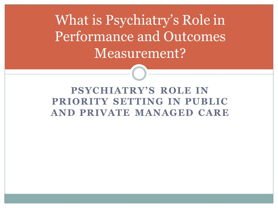 PSYCHIATRY'S ROLE IN PRIORITY SETTING IN PUBLIC AND PRIVATE MANAGED CARE What is Psychiatry's Role in Performance and Outcomes Measurement