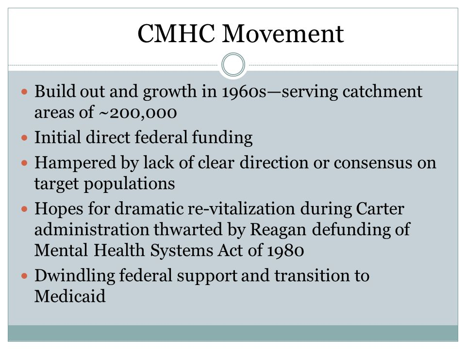 CMHC Movement Build out and growth in 1960s—serving catchment areas of ~200,000 Initial direct federal funding Hampered by lack of clear direction or consensus on target populations Hopes for dramatic re-vitalization during Carter administration thwarted by Reagan defunding of Mental Health Systems Act of 1980 Dwindling federal support and transition to Medicaid