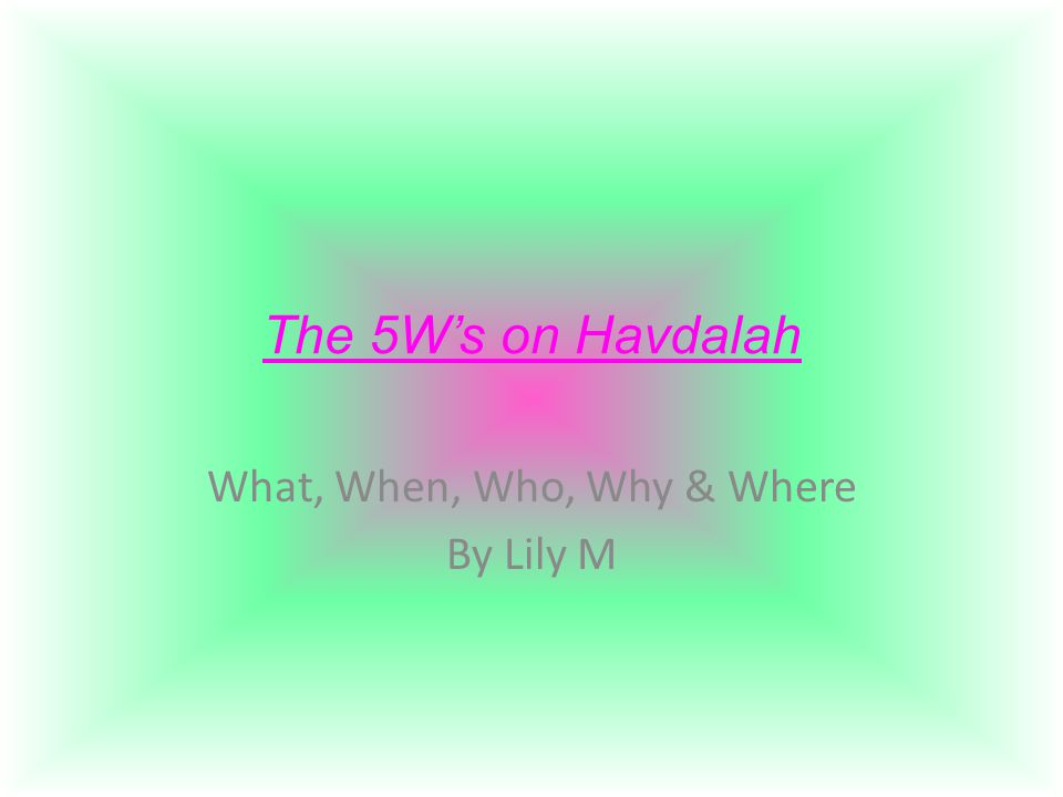 The 5W's on Havdalah What, When, Who, Why & Where By Lily M