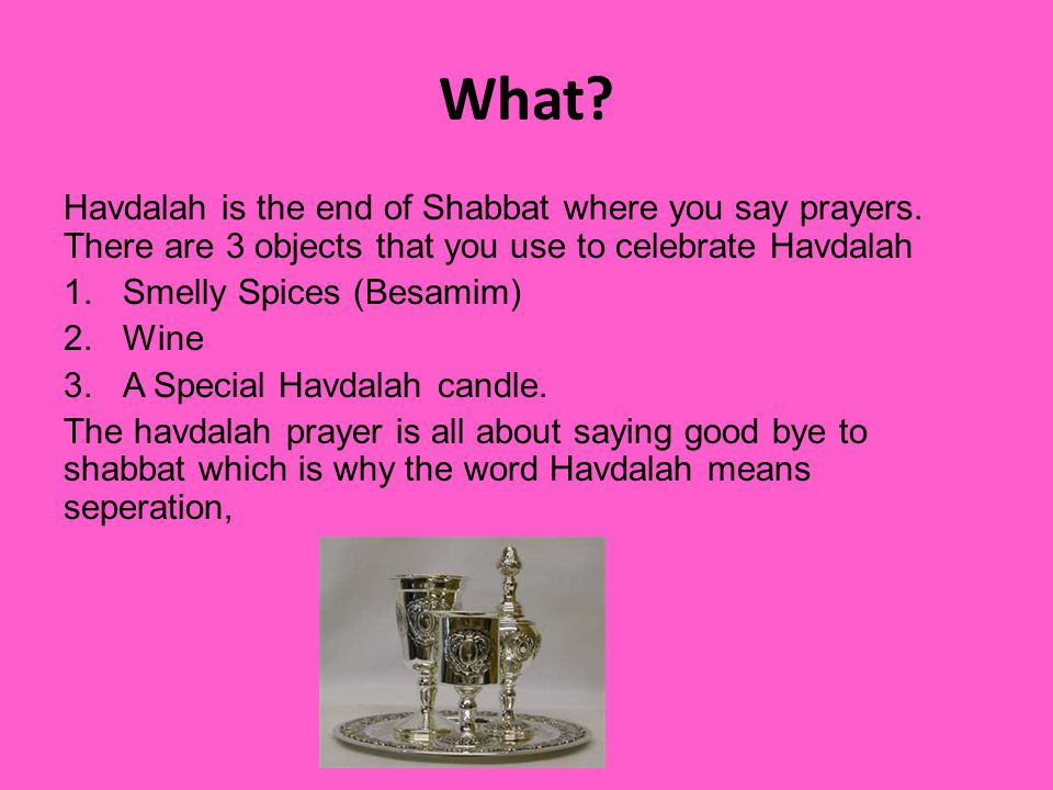 What. Havdalah is the end of Shabbat where you say prayers.