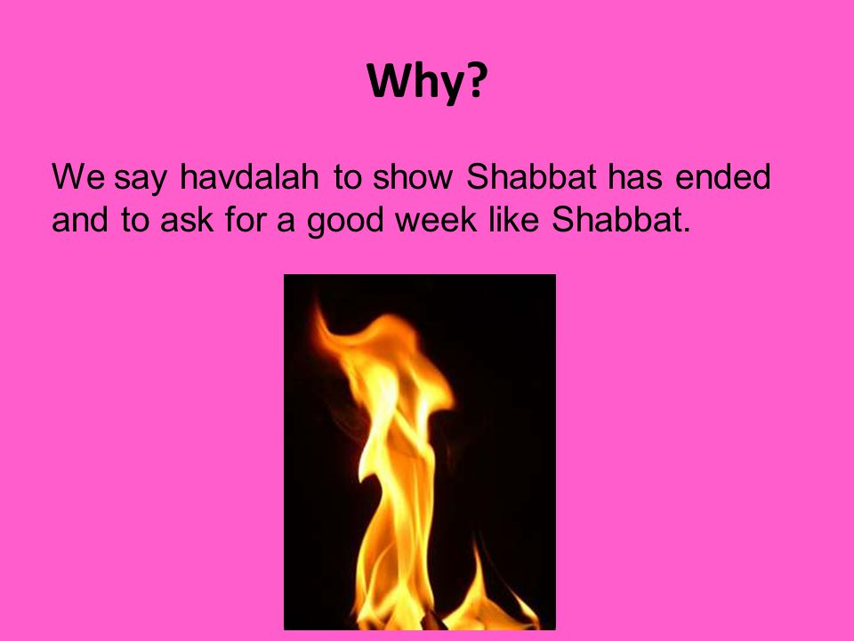 Why We say havdalah to show Shabbat has ended and to ask for a good week like Shabbat.