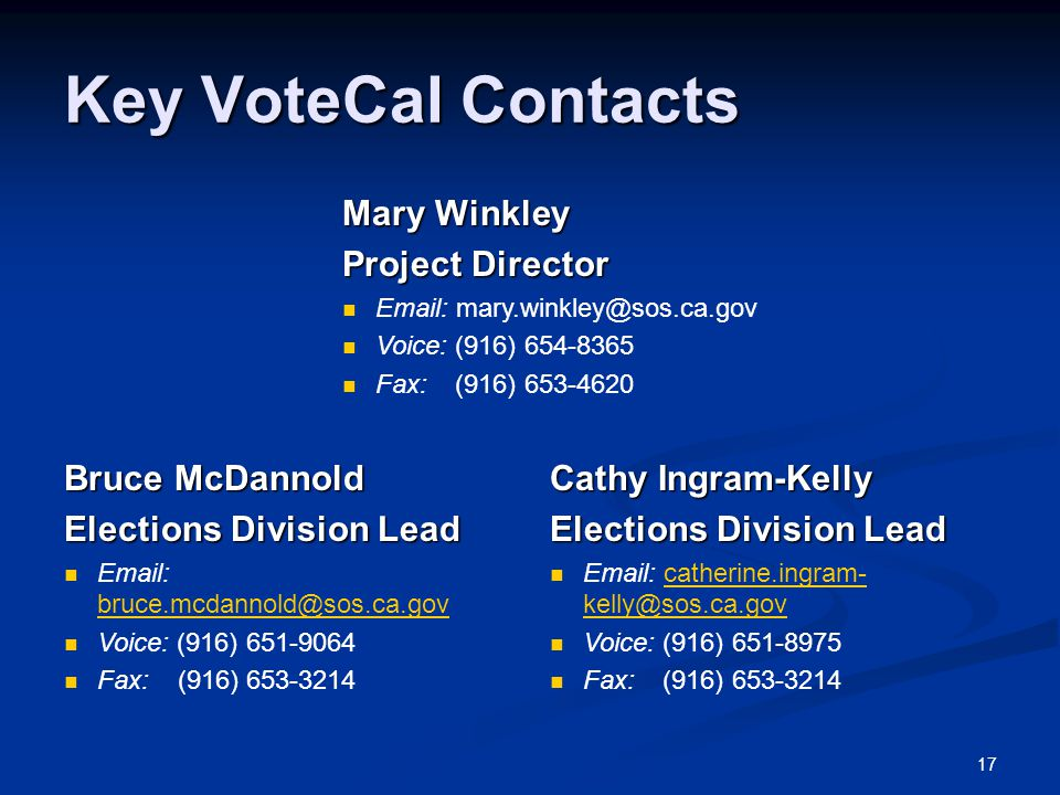 17 Key VoteCal Contacts Mary Winkley Project Director Email: mary.winkley@sos.ca.gov Voice: (916) 654-8365 Fax: (916) 653-4620 Bruce McDannold Elections Division Lead Email: bruce.mcdannold@sos.ca.gov bruce.mcdannold@sos.ca.gov Voice: (916) 651-9064 Fax: (916) 653-3214 Cathy Ingram-Kelly Elections Division Lead Email: catherine.ingram- kelly@sos.ca.govcatherine.ingram- kelly@sos.ca.gov Voice: (916) 651-8975 Fax: (916) 653-3214