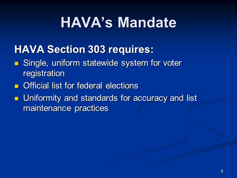 3 HAVA's Mandate HAVA Section 303 requires: Single, uniform statewide system for voter registration Single, uniform statewide system for voter registration Official list for federal elections Official list for federal elections Uniformity and standards for accuracy and list maintenance practices Uniformity and standards for accuracy and list maintenance practices