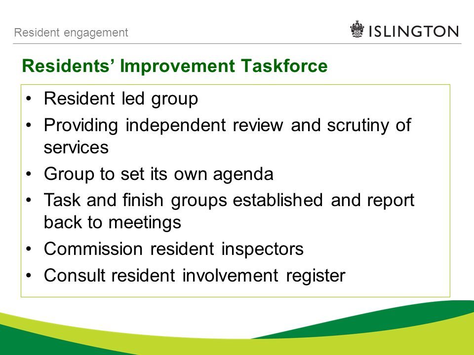Residents' Improvement Taskforce Resident engagement Resident led group Providing independent review and scrutiny of services Group to set its own agenda Task and finish groups established and report back to meetings Commission resident inspectors Consult resident involvement register