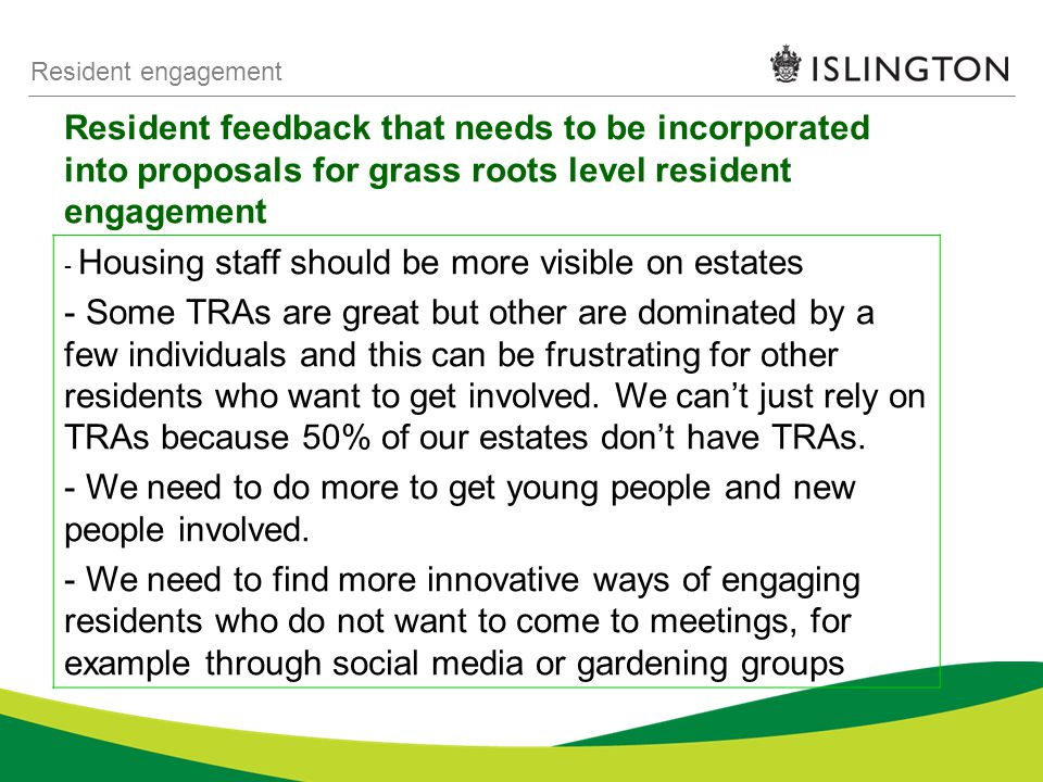 Resident feedback that needs to be incorporated into proposals for grass roots level resident engagement Resident engagement - Housing staff should be more visible on estates - Some TRAs are great but other are dominated by a few individuals and this can be frustrating for other residents who want to get involved.