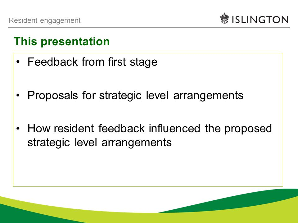 This presentation Resident engagement Feedback from first stage Proposals for strategic level arrangements How resident feedback influenced the proposed strategic level arrangements
