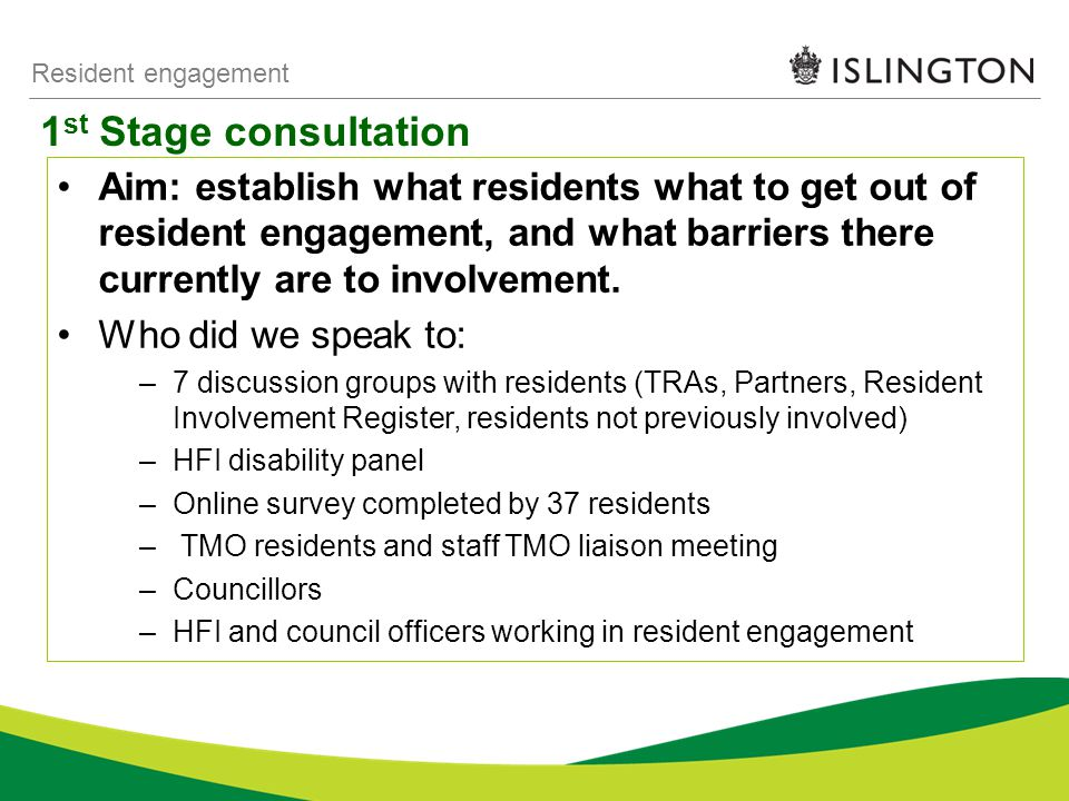1 st Stage consultation Resident engagement Aim: establish what residents what to get out of resident engagement, and what barriers there currently are to involvement.