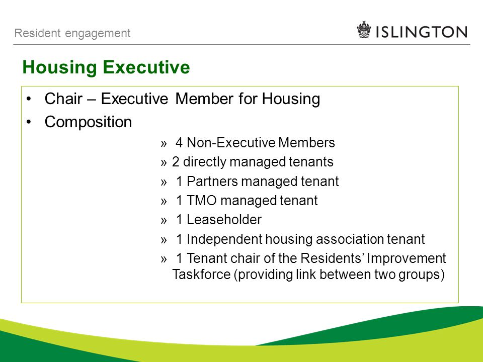 Housing Executive Resident engagement Chair – Executive Member for Housing Composition » 4 Non-Executive Members »2 directly managed tenants » 1 Partners managed tenant » 1 TMO managed tenant » 1 Leaseholder » 1 Independent housing association tenant » 1 Tenant chair of the Residents' Improvement Taskforce (providing link between two groups)
