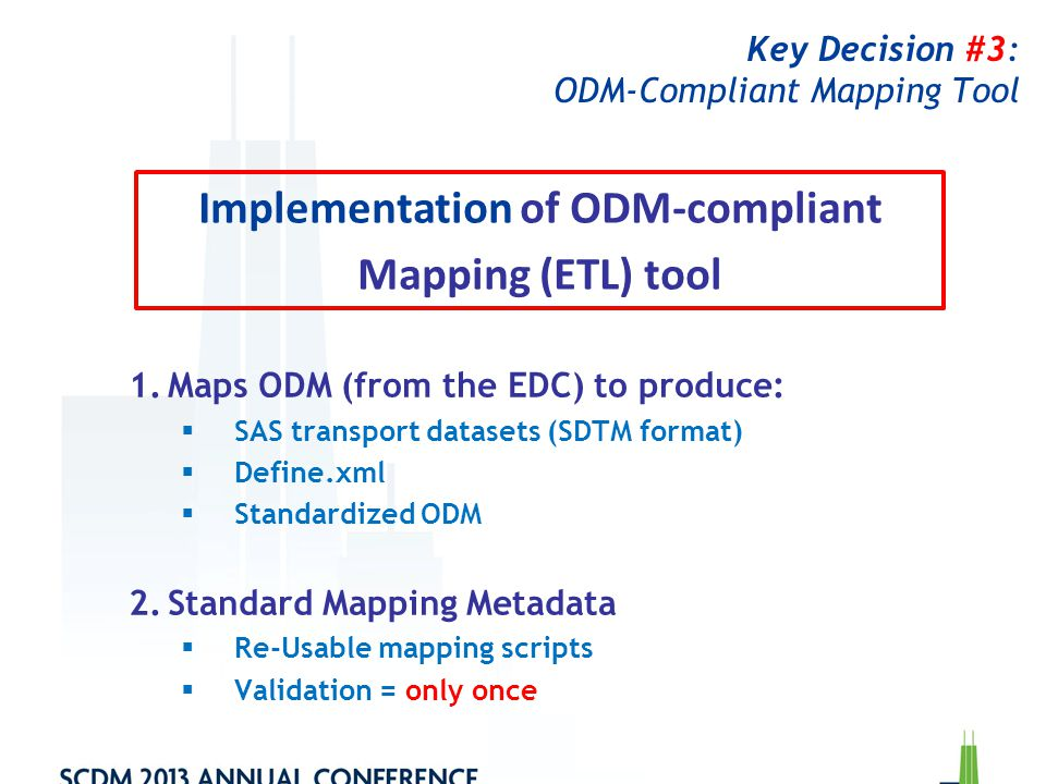 Key Decision #3: ODM-Compliant Mapping Tool 1.Maps ODM (from the EDC) to produce:  SAS transport datasets (SDTM format)  Define.xml  Standardized O