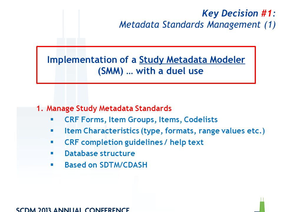 Key Decision #1: Metadata Standards Management (2) 2.Create Study-Specific Metadata  Use Metadata Library to create a study-specific CRF  Export study-specific CRF in ODM format to an EDC system → Requires ODM-compatible EDC system Implementation of a Study Metadata Modeler (SMM) … with a duel use