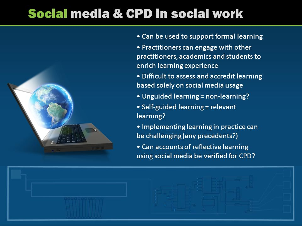 Social media & CPD in social work Can be used to support formal learning Practitioners can engage with other practitioners, academics and students to enrich learning experience Difficult to assess and accredit learning based solely on social media usage Unguided learning = non-learning.