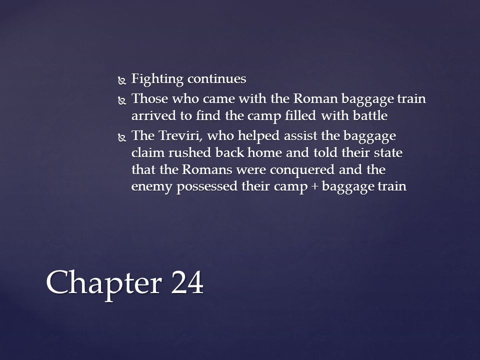  Fighting continues  Those who came with the Roman baggage train arrived to find the camp filled with battle  The Treviri, who helped assist the baggage claim rushed back home and told their state that the Romans were conquered and the enemy possessed their camp + baggage train Chapter 24
