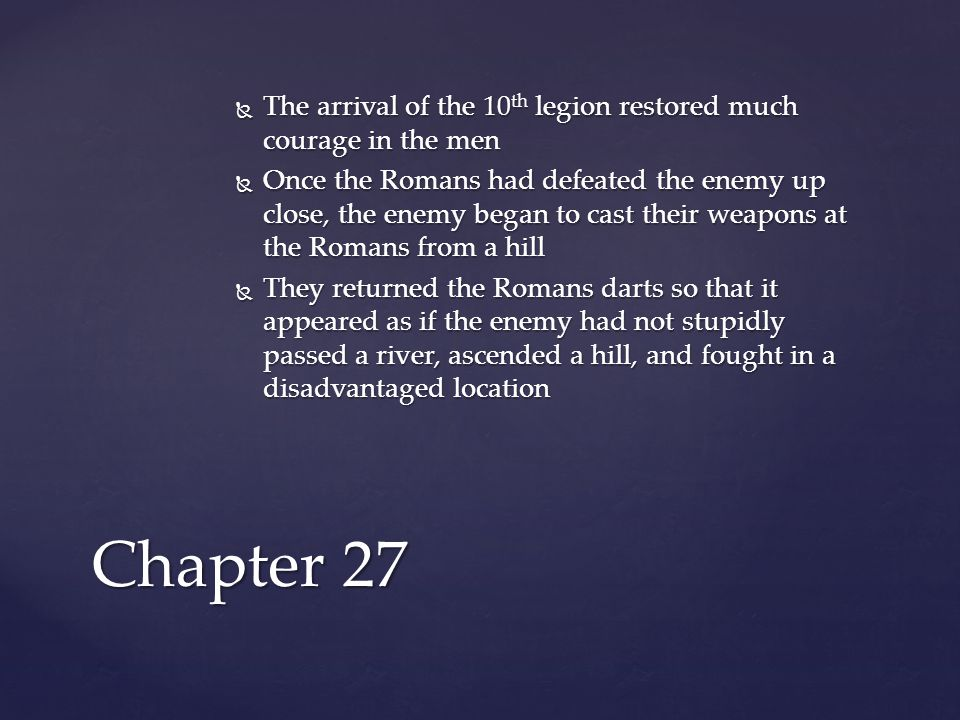  The arrival of the 10 th legion restored much courage in the men  Once the Romans had defeated the enemy up close, the enemy began to cast their weapons at the Romans from a hill  They returned the Romans darts so that it appeared as if the enemy had not stupidly passed a river, ascended a hill, and fought in a disadvantaged location Chapter 27