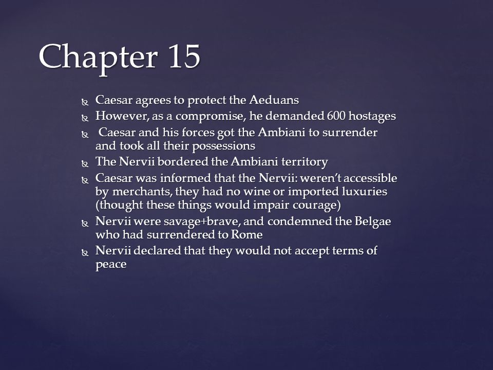  Caesar agrees to protect the Aeduans  However, as a compromise, he demanded 600 hostages  Caesar and his forces got the Ambiani to surrender and took all their possessions  The Nervii bordered the Ambiani territory  Caesar was informed that the Nervii: weren't accessible by merchants, they had no wine or imported luxuries (thought these things would impair courage)  Nervii were savage+brave, and condemned the Belgae who had surrendered to Rome  Nervii declared that they would not accept terms of peace Chapter 15