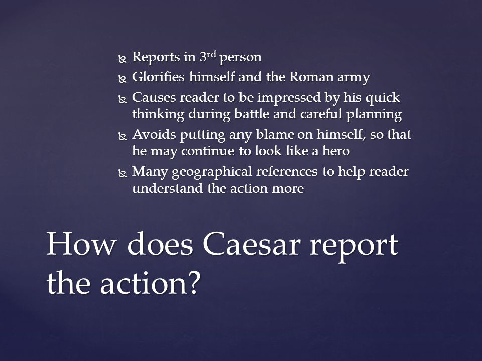  Reports in 3 rd person  Glorifies himself and the Roman army  Causes reader to be impressed by his quick thinking during battle and careful planning  Avoids putting any blame on himself, so that he may continue to look like a hero  Many geographical references to help reader understand the action more How does Caesar report the action?