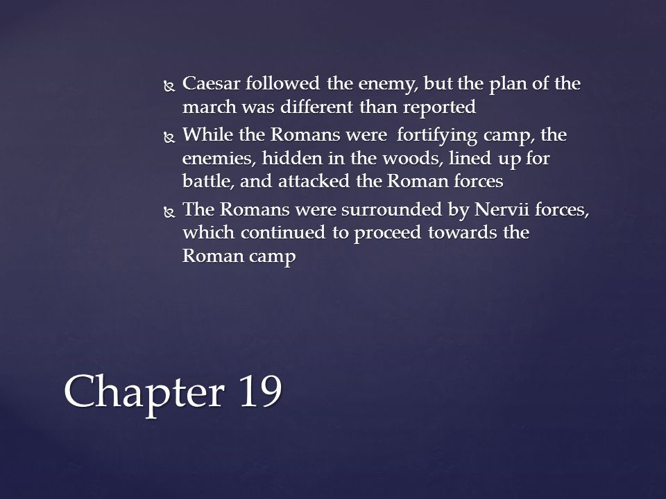  Caesar followed the enemy, but the plan of the march was different than reported  While the Romans were fortifying camp, the enemies, hidden in the woods, lined up for battle, and attacked the Roman forces  The Romans were surrounded by Nervii forces, which continued to proceed towards the Roman camp Chapter 19