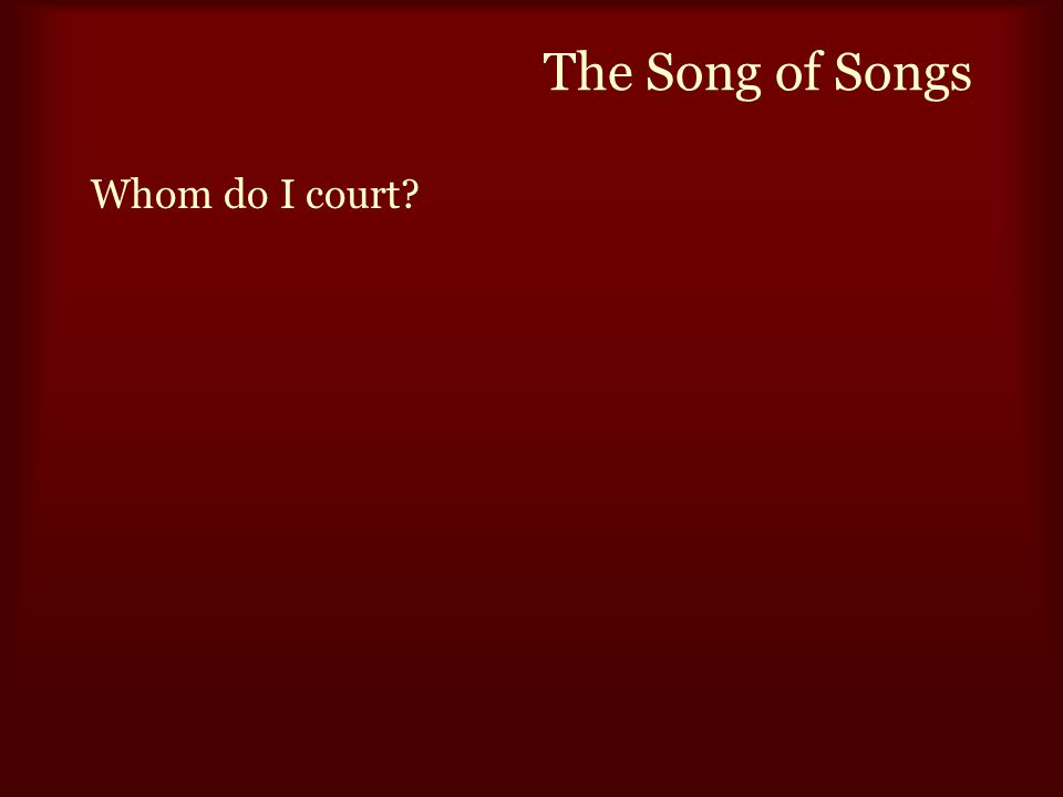 The Song of Songs Whom do I court.