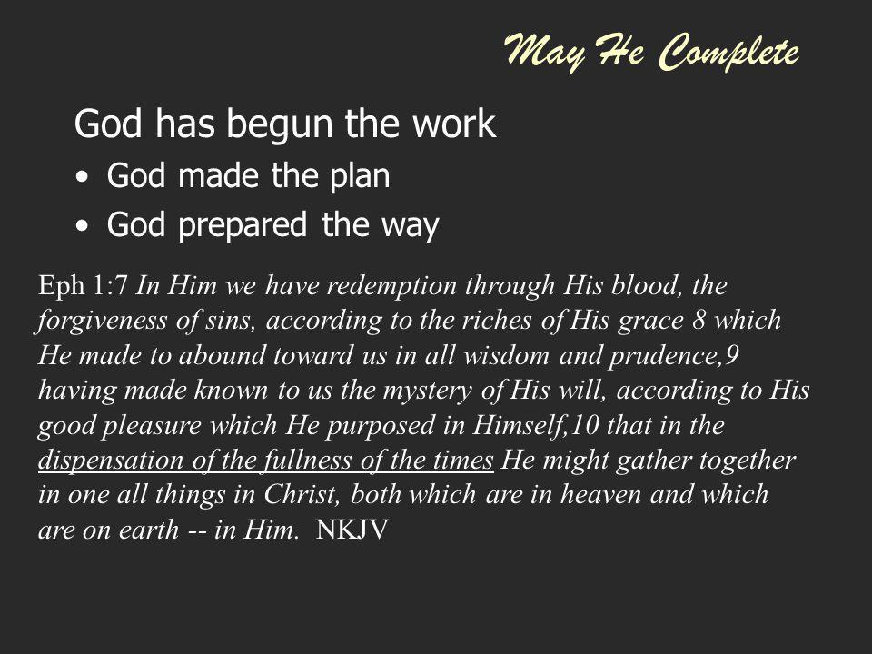 May He Complete God has begun the work God made the plan God prepared the way Gal 4:4 But when the fullness of the time had come, God sent forth His Son, born of a woman, born under the law,5 to redeem those who were under the law, that we might receive the adoption as sons.
