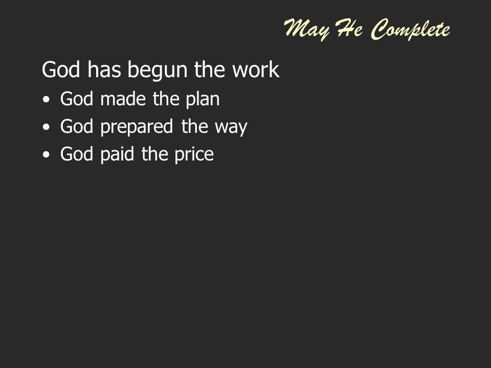 May He Complete God has begun the work God made the plan God prepared the way God paid the price John 3:16 For God so loved the world that He gave His only begotten Son, that whoever believes in Him should not perish but have everlasting life.