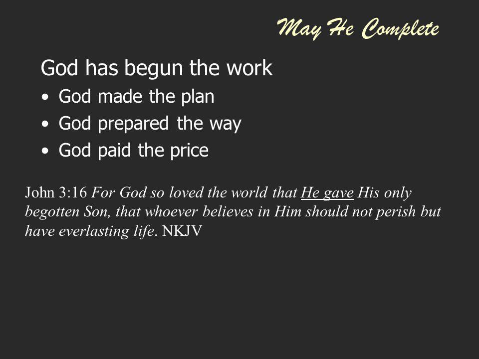 May He Complete God has begun the work God made the plan God prepared the way God paid the price God does the saving