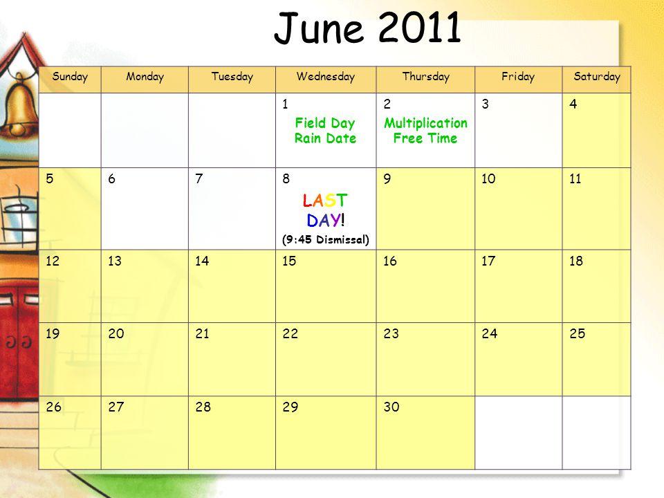 June 2011 SundayMondayTuesdayWednesdayThursdayFridaySaturday 1 Field Day Rain Date 2 Multiplication Free Time 34 5678 LAST DAY.